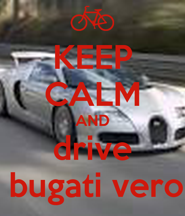 KEEP CALM AND drive a bugati veron