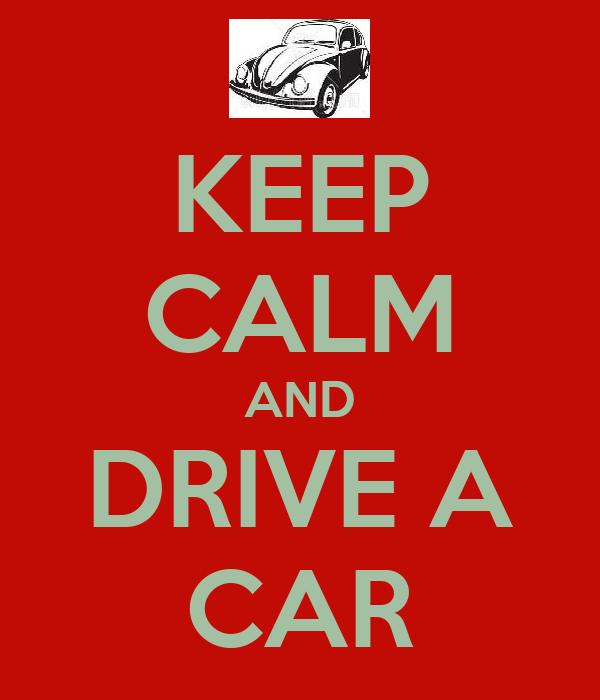 KEEP CALM AND DRIVE A CAR