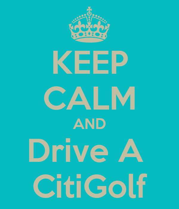 KEEP CALM AND Drive A  CitiGolf