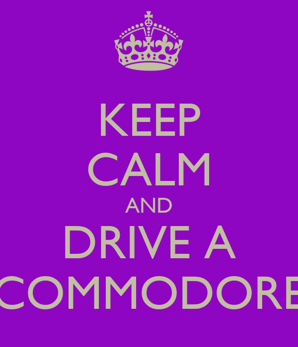 KEEP CALM AND DRIVE A COMMODORE