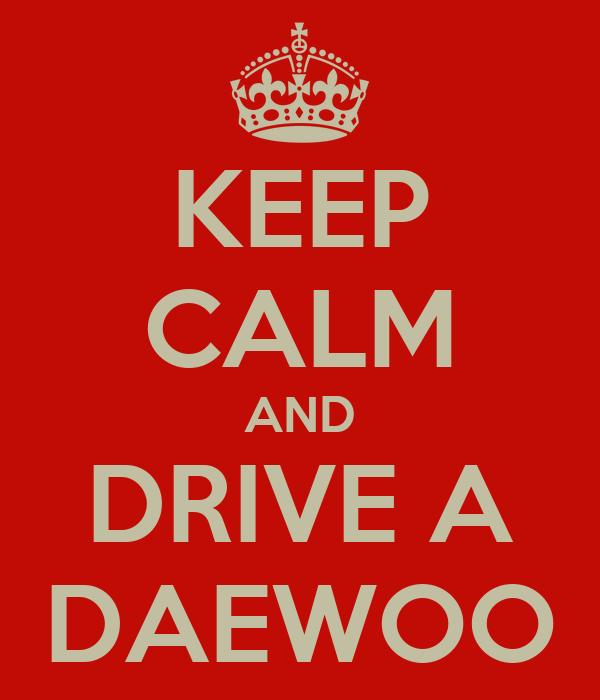 KEEP CALM AND DRIVE A DAEWOO