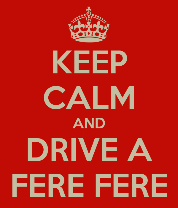 KEEP CALM AND DRIVE A FERE FERE