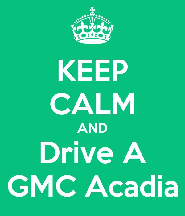 KEEP CALM AND Drive A GMC Acadia