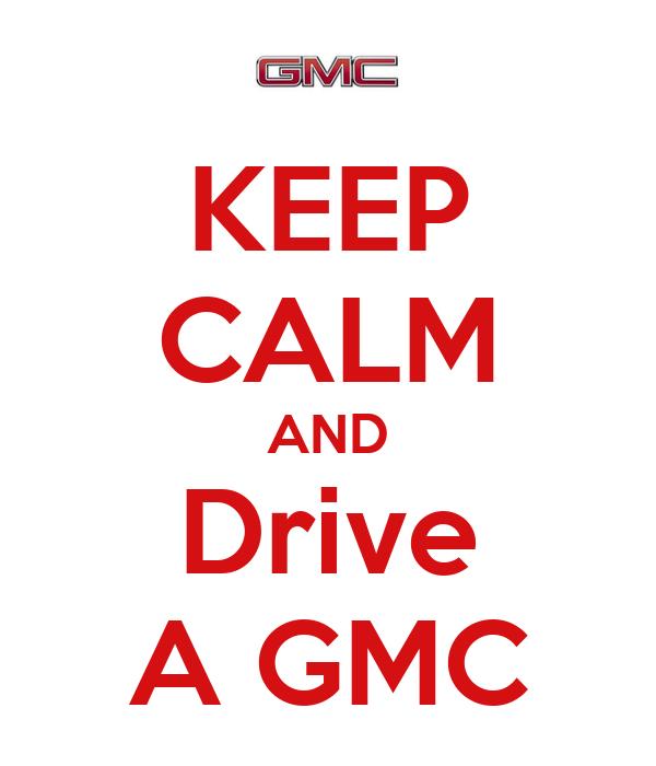 KEEP CALM AND Drive A GMC