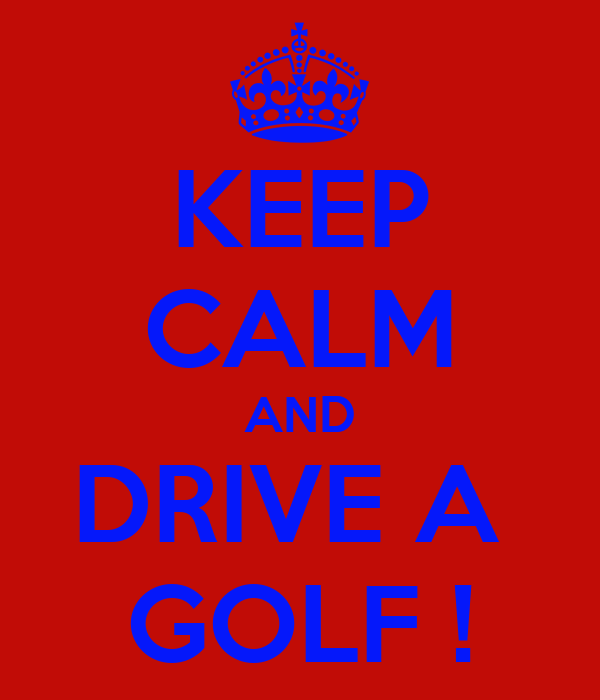 KEEP CALM AND DRIVE A  GOLF !