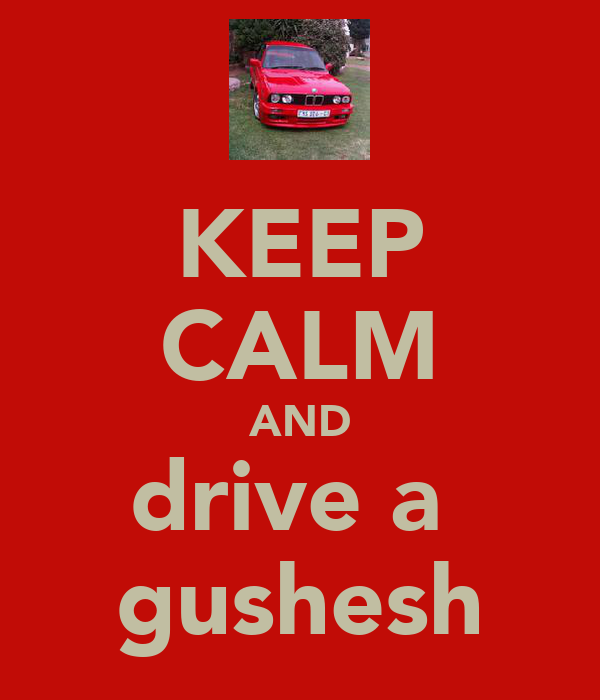 KEEP CALM AND drive a  gushesh