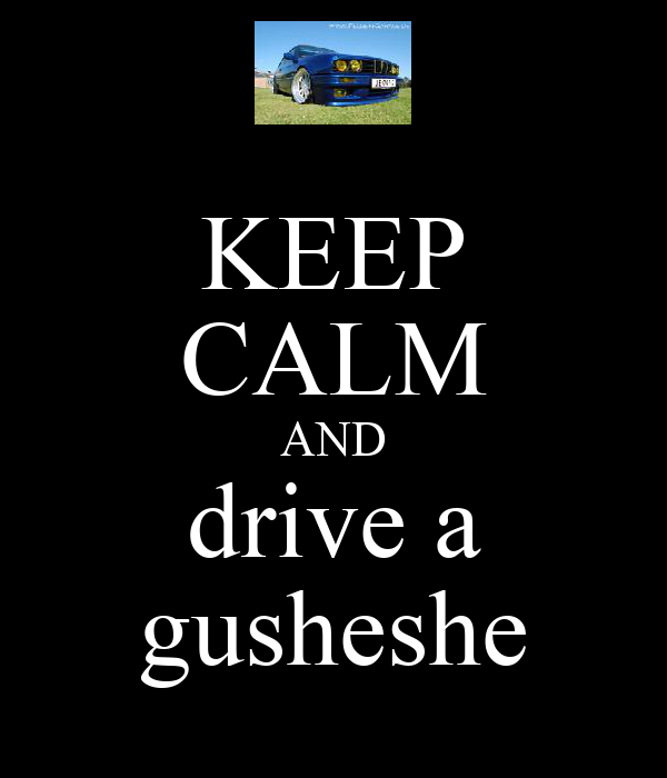 KEEP CALM AND drive a gusheshe