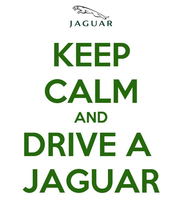 KEEP CALM AND DRIVE A  JAGUAR