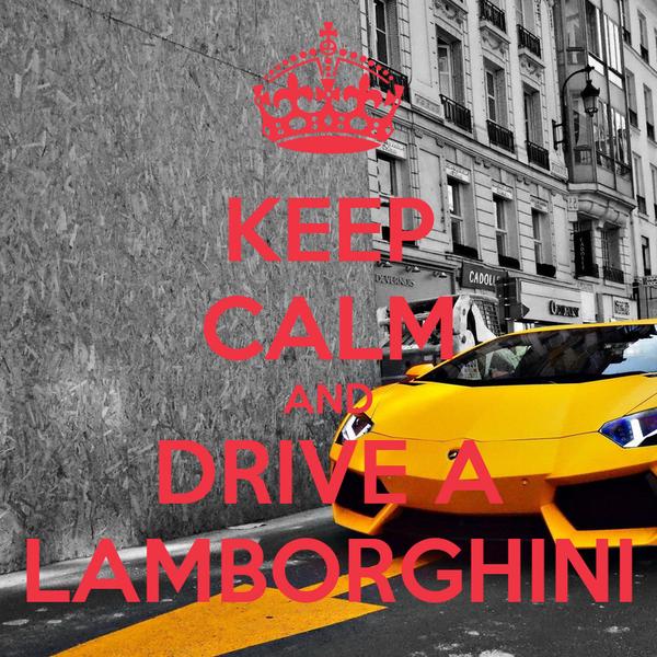 KEEP CALM AND DRIVE A LAMBORGHINI