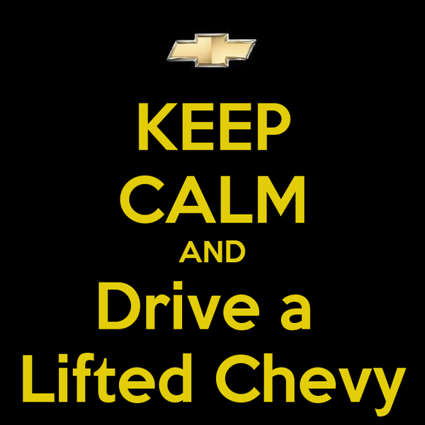 KEEP CALM AND Drive a  Lifted Chevy