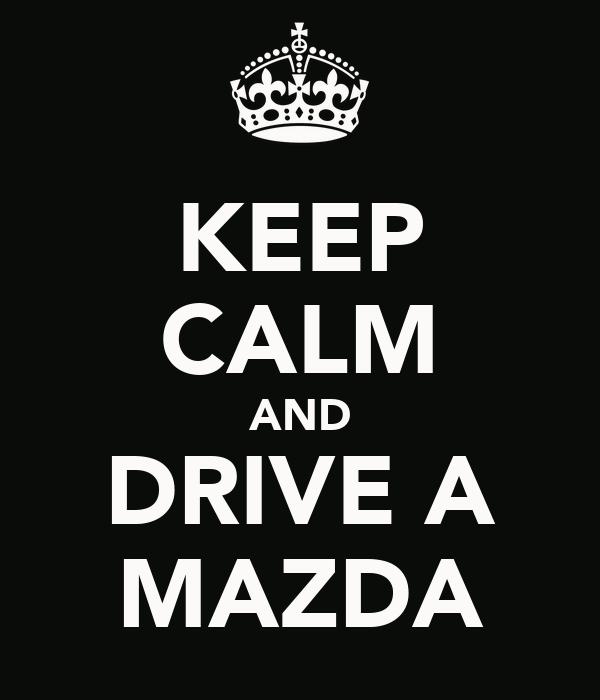 KEEP CALM AND DRIVE A MAZDA