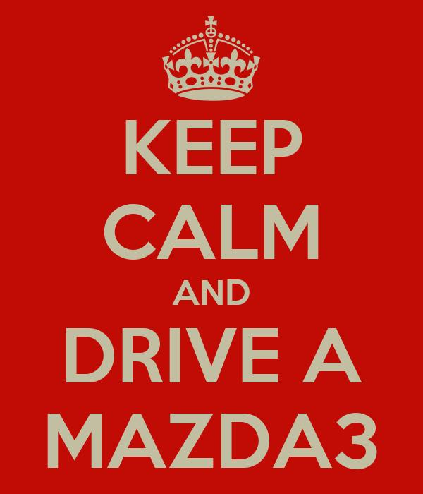 KEEP CALM AND DRIVE A MAZDA3