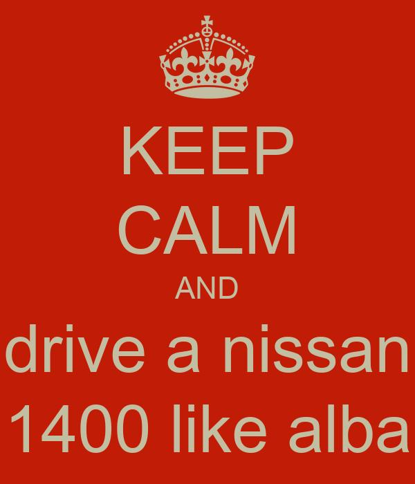 KEEP CALM AND drive a nissan 1400 like alba
