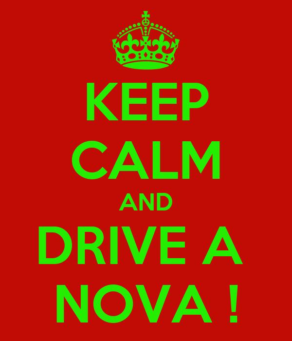 KEEP CALM AND DRIVE A  NOVA !