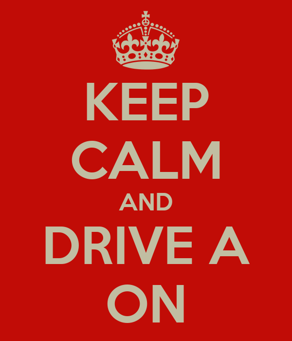 KEEP CALM AND DRIVE A ON