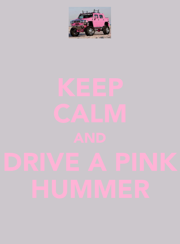KEEP CALM AND DRIVE A PINK HUMMER
