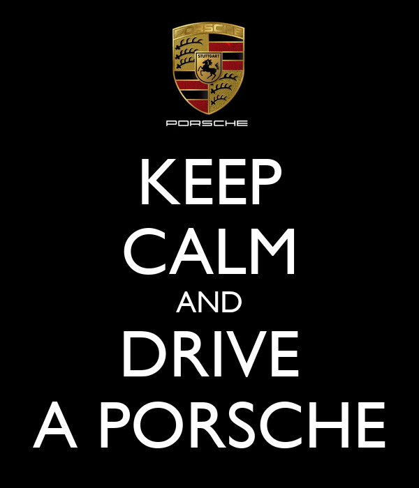 KEEP CALM AND DRIVE A PORSCHE