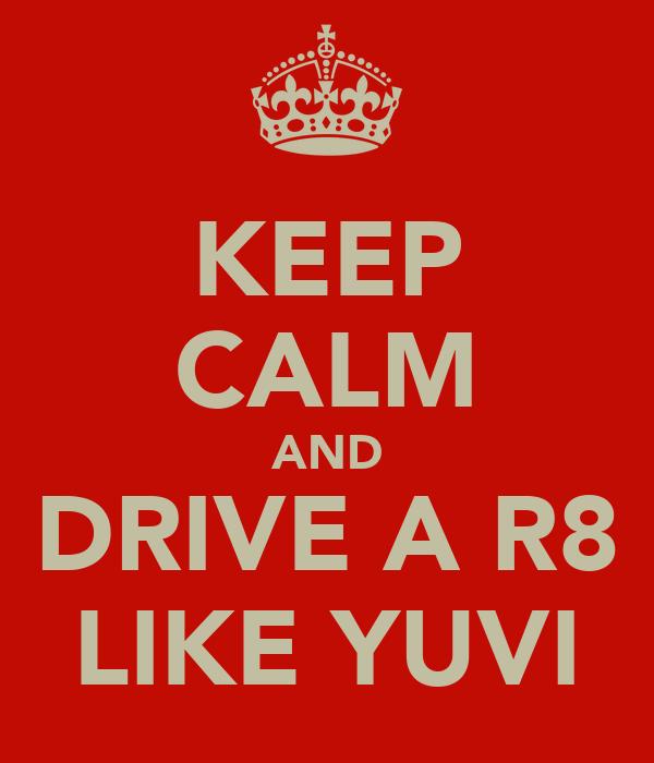 KEEP CALM AND DRIVE A R8 LIKE YUVI