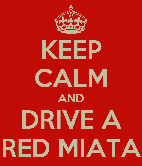 KEEP CALM AND DRIVE A RED MIATA