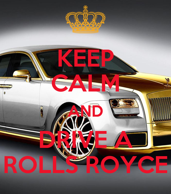 KEEP CALM AND DRIVE A ROLLS ROYCE