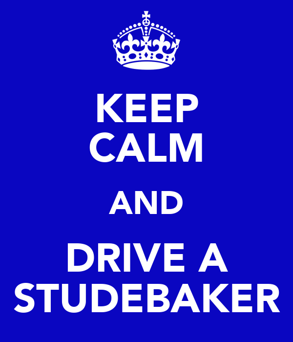 KEEP CALM AND DRIVE A STUDEBAKER