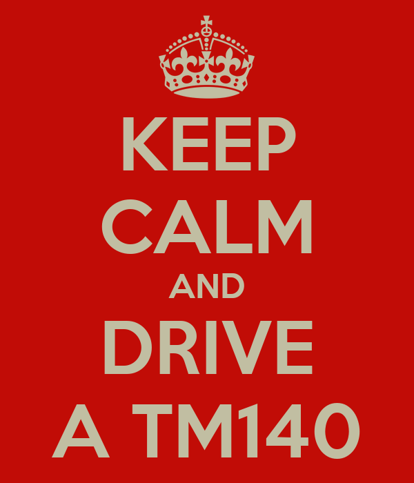 KEEP CALM AND DRIVE A TM140