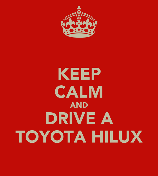 KEEP CALM AND DRIVE A TOYOTA HILUX