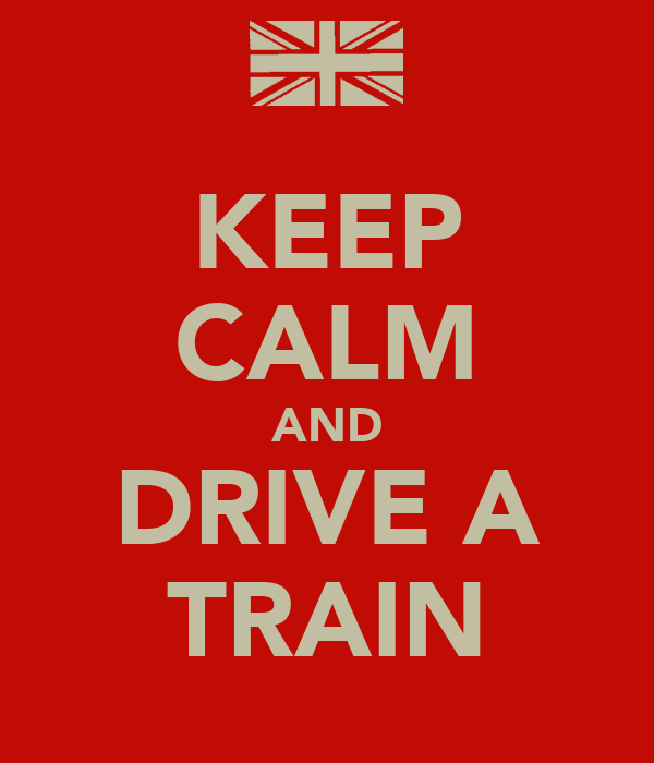 KEEP CALM AND DRIVE A TRAIN