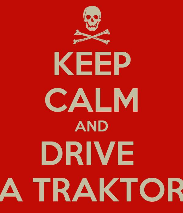 KEEP CALM AND DRIVE  A TRAKTOR