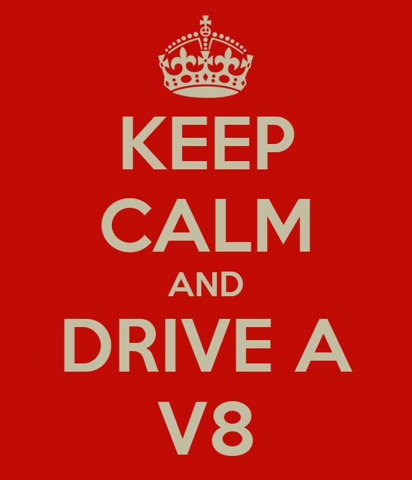 KEEP CALM AND DRIVE A V8