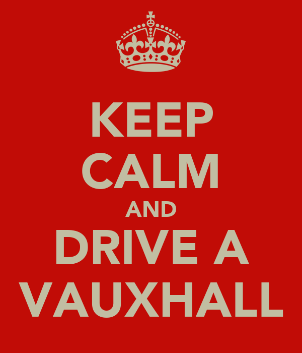 KEEP CALM AND DRIVE A VAUXHALL