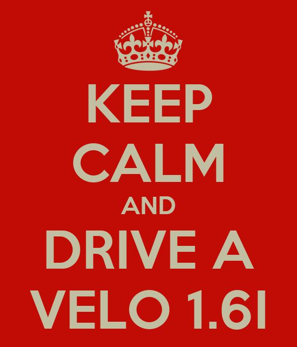KEEP CALM AND DRIVE A VELO 1.6I