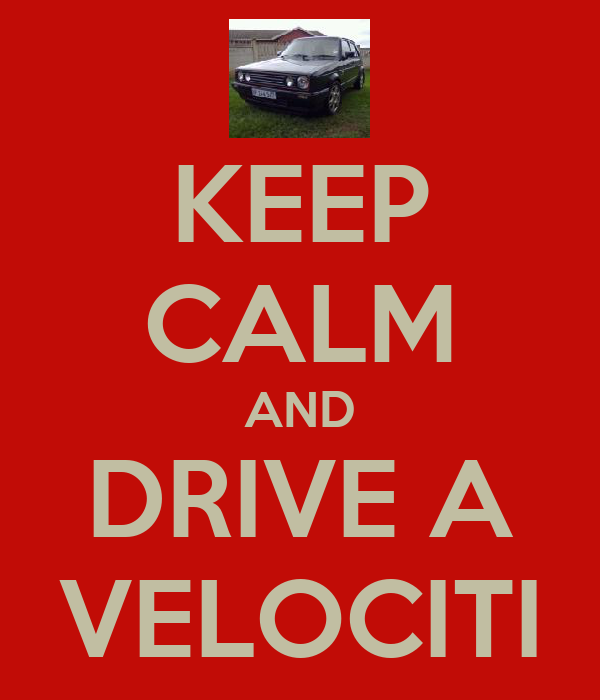 KEEP CALM AND DRIVE A VELOCITI