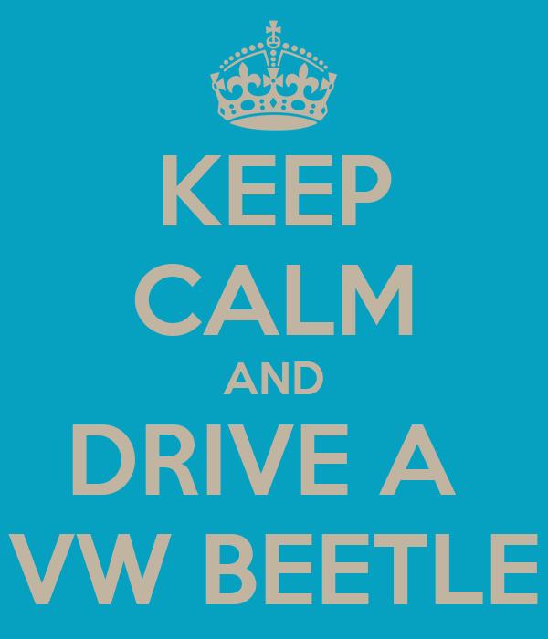 KEEP CALM AND DRIVE A  VW BEETLE