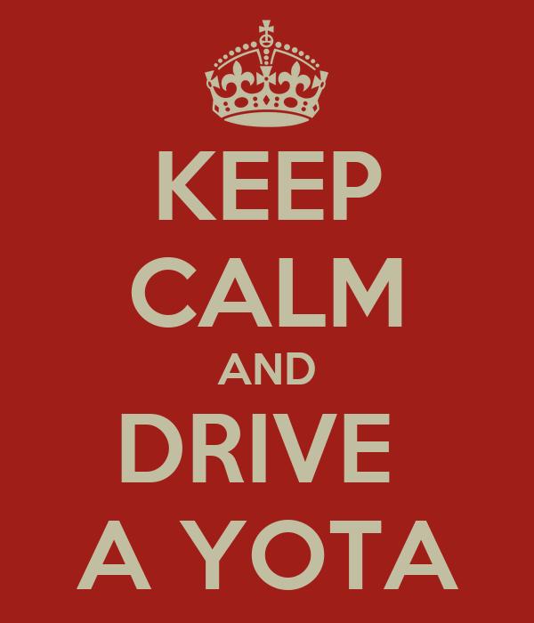 KEEP CALM AND DRIVE  A YOTA
