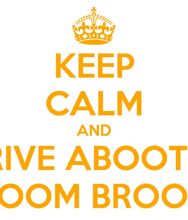 KEEP CALM AND DRIVE ABOOT IN U R BROOM BROOM CAR