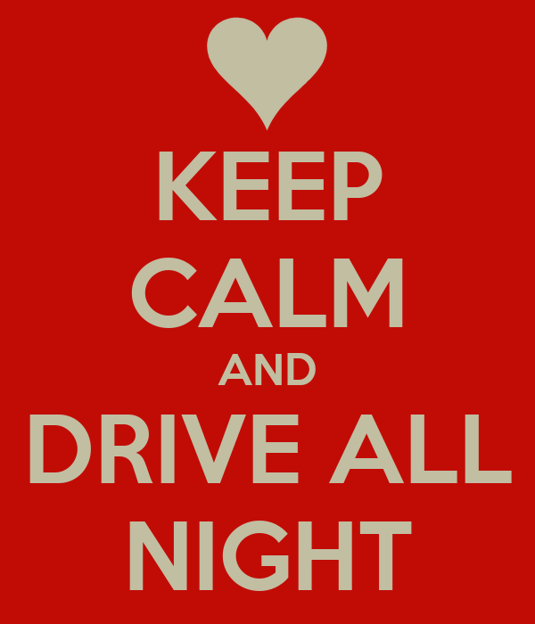 KEEP CALM AND DRIVE ALL NIGHT