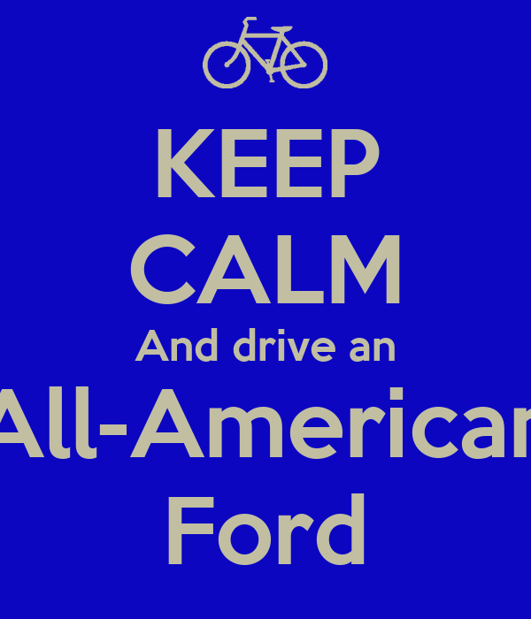 KEEP CALM And drive an All-American Ford