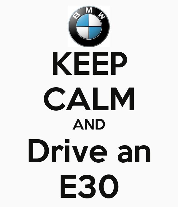 KEEP CALM AND Drive an E30
