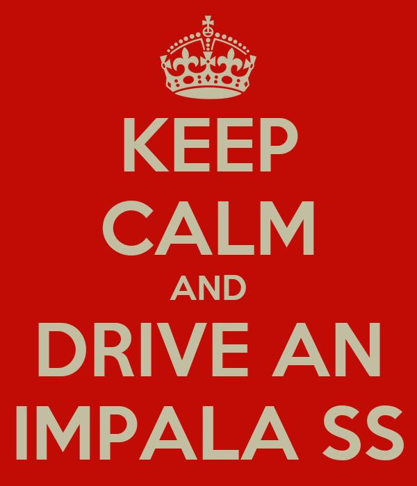 KEEP CALM AND DRIVE AN IMPALA SS