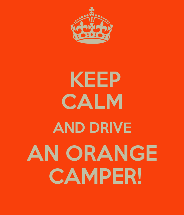 KEEP CALM AND DRIVE AN ORANGE  CAMPER!