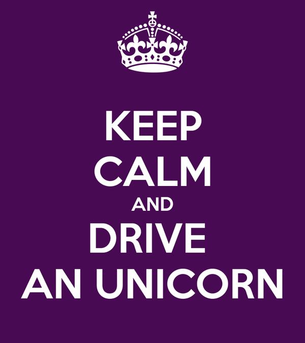 KEEP CALM AND DRIVE  AN UNICORN