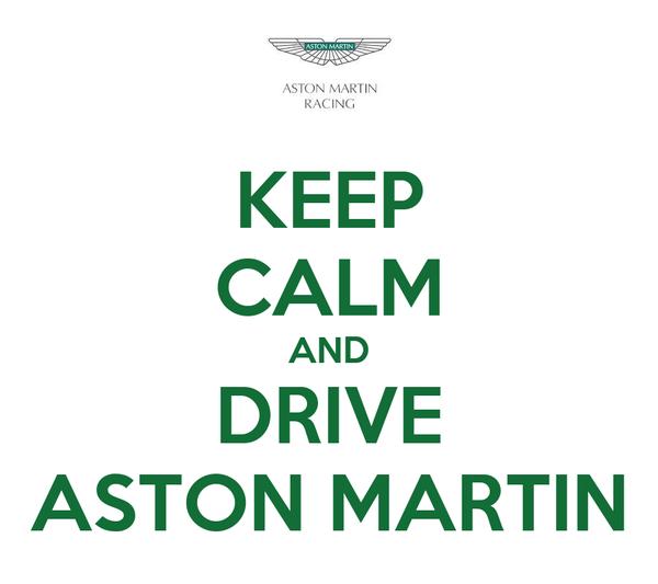 KEEP CALM AND DRIVE ASTON MARTIN