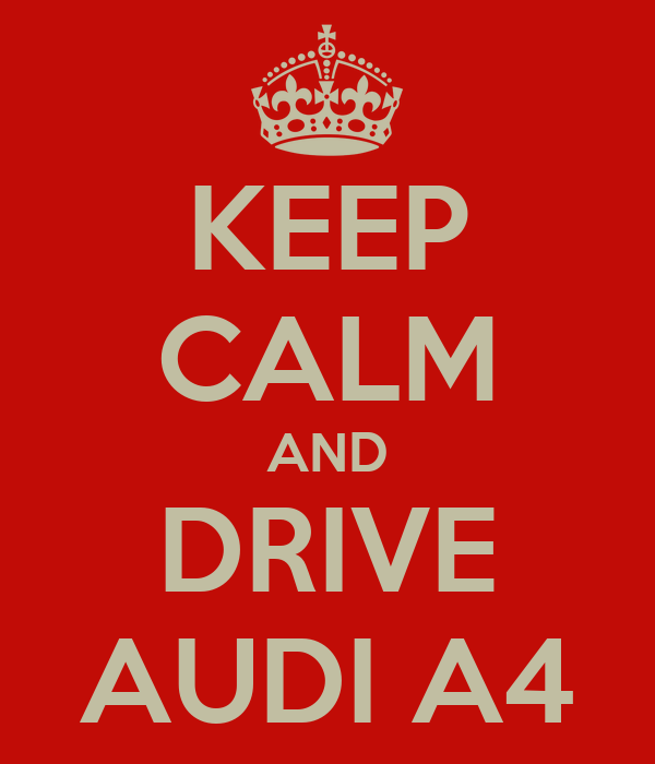 KEEP CALM AND DRIVE AUDI A4