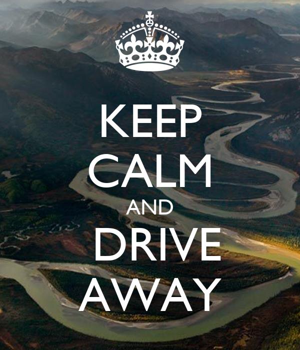 KEEP CALM AND  DRIVE AWAY