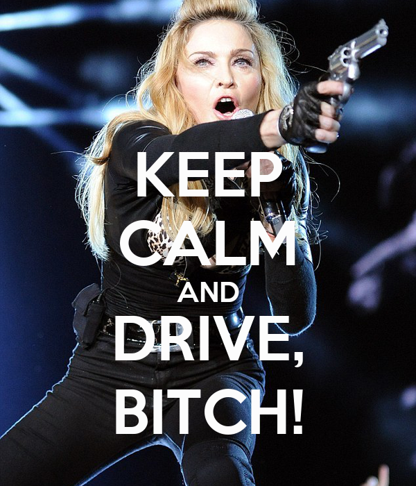 KEEP CALM AND DRIVE, BITCH!