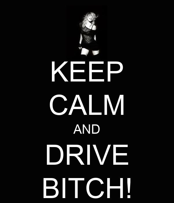 KEEP CALM AND DRIVE BITCH!