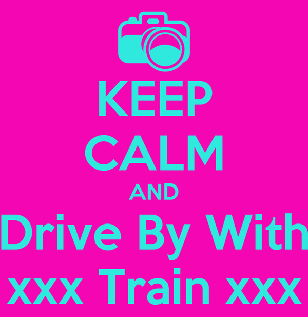 KEEP CALM AND Drive By With xxx Train xxx
