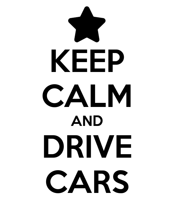 KEEP CALM AND DRIVE CARS