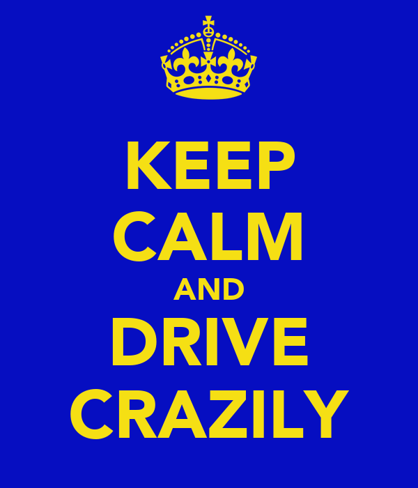 KEEP CALM AND DRIVE CRAZILY